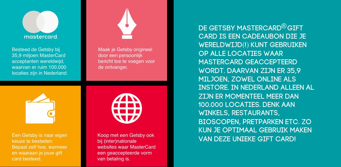 De Getsby Card is een cadeaubon die je wereldwijd(!) kunt gebruiken op alle locaties waar MasterCard geaccepteerd wordt. Daarvan zijn er 35,9 miljoen, zowel online als instore. In Nederland alleen al zijn er momenteel meer dan 100.000 locaties. Denk aan winkels, restaurants, bioscopen, pretparken etc. Zo kun je optimaal gebruik maken van deze unieke gift card!